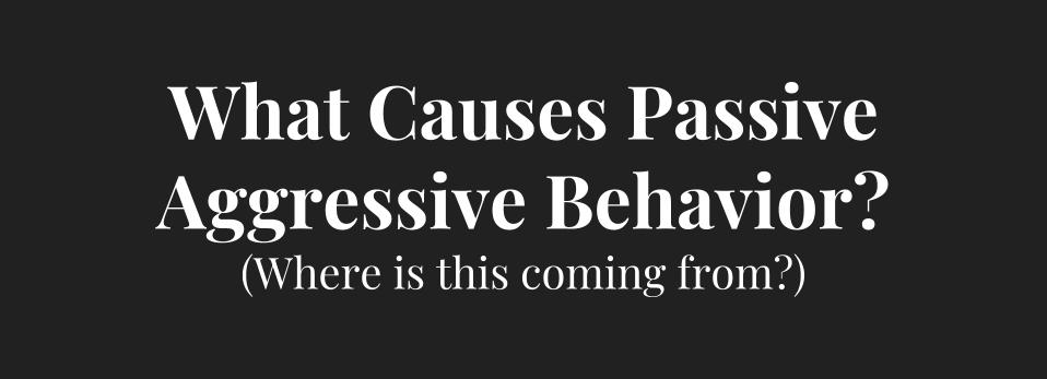 What Causes Passive Aggressive Behavior